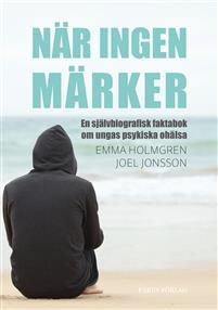 När ingen märker: en självbiografisk faktabok om ungas psykiska ohälsa