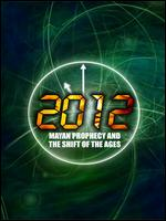 2012 - Mayan Prophecy And The Shift Of The Ages