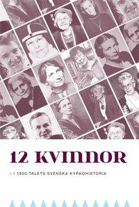 12 kvinnor: i 1900-talets svenska kyrkohistoria
