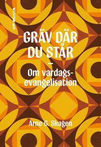 Gräv där du står - Om vardags evangelisation, Skagen Arne G.