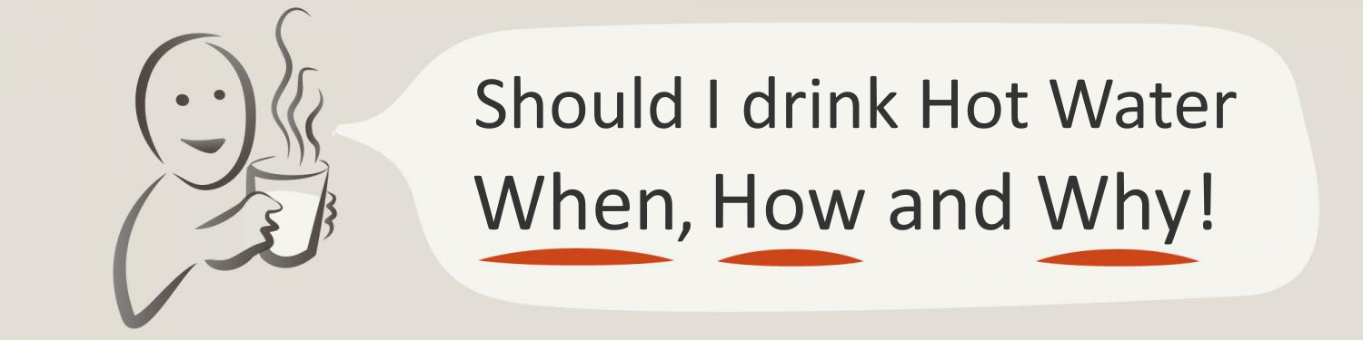 Should I drink Hot Water - When, How and Why